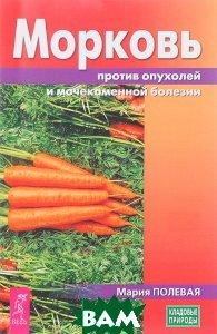 Купить Морковь против опухолей и мочекаменной болезни, ИГ `Весь`, Мария Полевая, 978-5-9573-3240-4