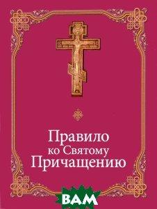 Купить Правило ко Святому Причащению, Данилов ставропигиальный мужской монастырь, 978-5-89101-601-9