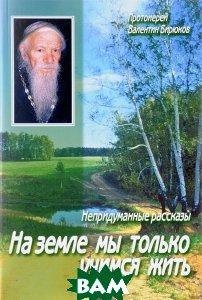 Купить На земле мы только учимся жить. Непридуманные рассказы, Данилов ставропигиальный мужской монастырь, Протоиерей Валентин Бирюков, 978-5-89101-607-1