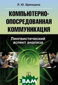 Купить Компьютерно-опосредованная коммуникация. Лингвистический аспект анализа, КРАСАНД, Л. Ю. Щипицина, 978-5-396-00221-0