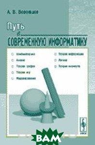 Купить Путь в современную информатику. Комбинаторика, анализ, теория графов, теория игр, моделированию, теория информации, логика и теория множеств, URSS, Ворожцов А.В., 978-5-9710-3778-1