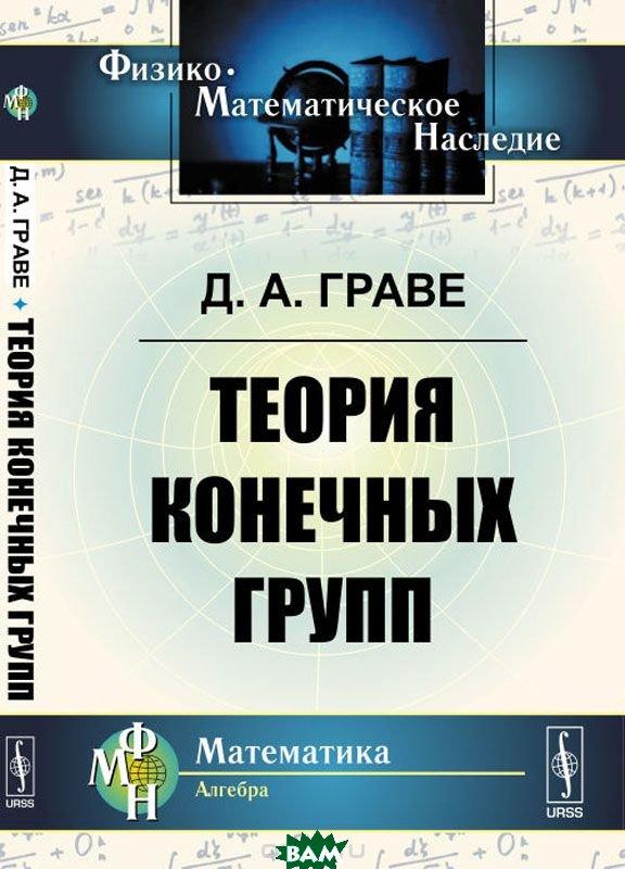 Купить Теория конечных групп, URSS, Граве Д.А., 978-5-9710-4770-4