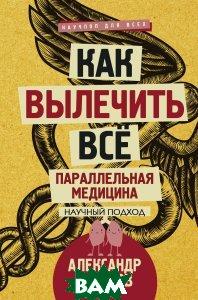 Купить Как вылечить все. Параллельная медицина, АСТ, Александр Никонов, 978-5-17-104322-3