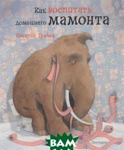 Купить Как воспитать домашнего мамонта, Поляндрия Принт, Квентин Гребан, 978-5-9500144-3-7