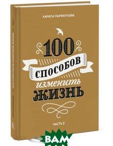 Купить 100 способов изменить жизнь. Часть 2, Манн, Иванов и Фербер, Лариса Парфентьева, 978-5-00100-876-7