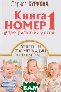 Купить Книга номер 1. Про развитие детей. Советы и рекомендации на каждый день, АСТ, Лариса Суркова, 978-5-17-104513-5