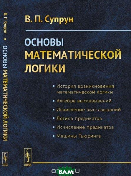 Основы математической логики, URSS, Супрун В.П., 978-5-9710-4113-9  - купить со скидкой