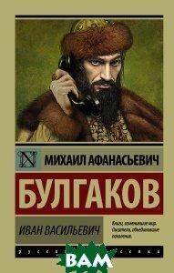 Купить Иван Васильевич, АСТ, М. А. Булгаков, 978-5-17-103733-8