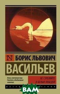 Купить Не стреляйте в белых лебедей, АСТ, Васильев Борис Львович, 978-5-17-104549-4