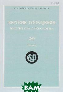 Купить Краткие сообщения Института археологии. Выпуск 245. Часть 1, ЯСК, 978-5-94457-284-4
