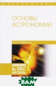 Купить Основы астрономии. Учебное пособие, Лань, М. К. Гусейханов, 978-5-8114-2531-0
