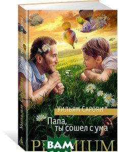 Купить Папа, ты сошел с ума, АЗБУКА, Уильям Сароян, 978-5-389-11524-8
