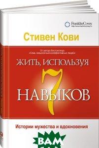 Купить Жить, используя семь навыков. Истории мужества и вдохновения, Альпина Паблишер, Стивен Кови, 978-5-9614-7041-3