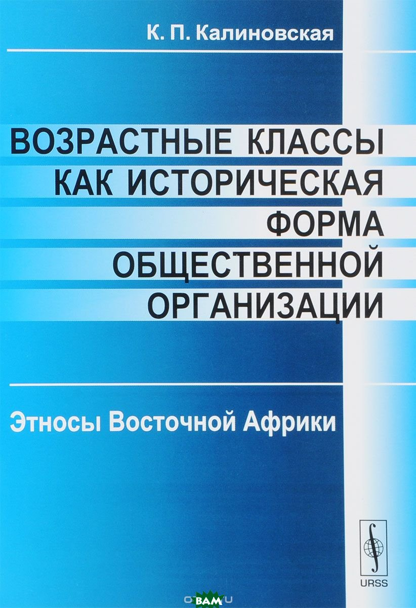 Купить Возрастные классы как историческая форма общественной организации. Этносы Восточной Африки, URSS, Калиновская К.П., 978-5-396-00831-1