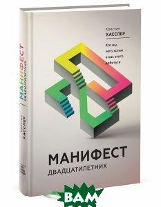 Купить Манифест двадцатилетних. Кто мы, чего хотим и как этого добиться, Манн, Иванов и Фербер, Кристин Хасслер, 978-5-00100-843-9