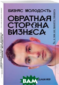Купить Обратная сторона бизнеса. То, о чем не принято говорить, ЭКСМО, Михаил Дашкиев, 978-5-699-97319-4
