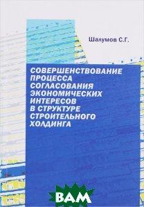 Купить Совершенствование процесса согласования экономических интересов в структуре строительного холдинга, Содействие - XXI век, С. Г. Шалумов, 978-5-91423-139-9