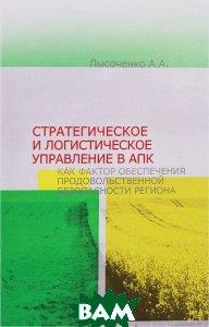 Купить Стратегическое и логистическое управление в АПК как фактор обеспечения продовольственной безопасности региона, Содействие - XXI век, А. А. Лысоченко, 978-5-91423-140-5