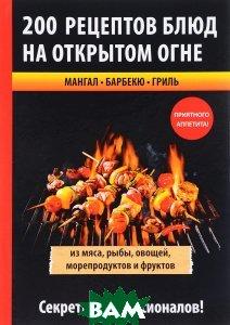 Купить 200 рецептов блюд на открытом огне, T8RUGRAM, 978-5-386-11031-4