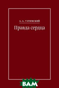 Купить Правда сердца. Письма к В. А. Платоновой (1906 1942), ИП Князев, А. А. Ухтомский, 978-5-9909419-6-0