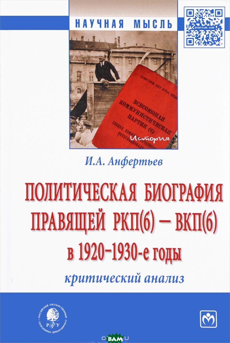 Купить Политическая биография правящей РКП(б) ВКП(б) в 1920 1930-е годы: критический анализ. Монография, ИНФРА-М, И. А. Анфертьв, 978-5-16-012746-0