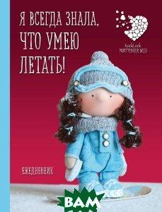 Купить Подарочный недатированный ежедневник. Куклы Елены Гридневой. Я всегда знала, что умею летать!, ЭКСМО, Е. Н. Гриднева, 978-5-699-98240-0