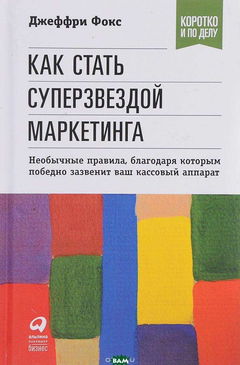 Купить Как стать суперзвездой маркетинга, Альпина Паблишер, Фокс Дж., 978-5-9614-7010-9
