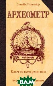 Купить Археометр. Ключ ко всем религиям и всем древним наукам, Амрита-Русь, Сент-Ив Д`Альвейдр, 978-5-413-01644-2