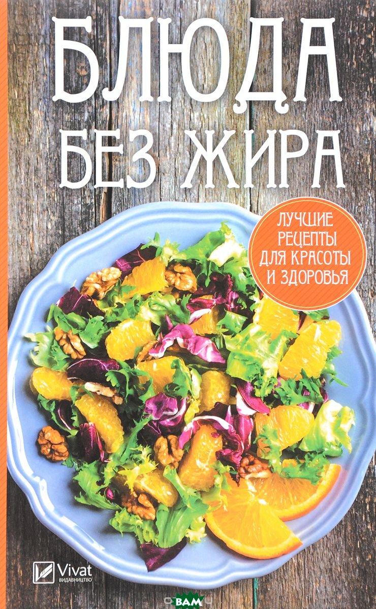 Блюда без жира. Лучшие рецепты для красоты и здоровья
