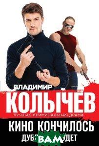 Купить Кино кончилось. Дублей не будет, ЭКСМО, Владимир Колычев, 978-5-699-99527-1