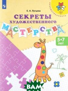 Купить Секреты художественного мастерства. Пособие для детей 5-7 лет, Просвещение, Е. А. Лутцева, 978-5-09-050047-0