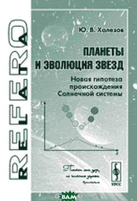 Купить Планеты и эволюция звезд. Новая гипотеза происхождения Солнечной системы, URSS, Халезов Ю.В., 978-5-354-01544-3