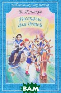 Купить Б. Житков. Рассказы для детей, Житков Борис Степанович, 978-5-9909793-1-4