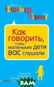 Купить Как говорить, чтобы маленькие дети вас слушали. Руководство по выживанию с детьми от 2 до 7 лет, ЭКСМО, Джоанна Фабер, Джули Кинг, 978-5-699-99178-5