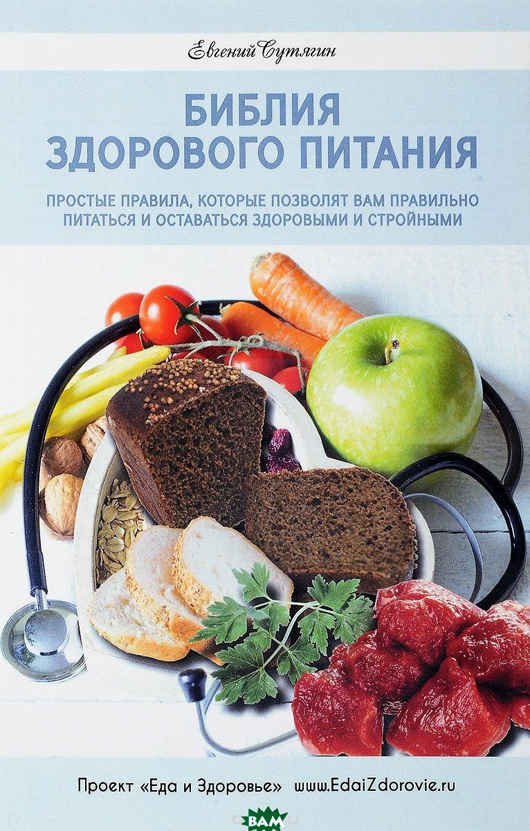 Купить Библия здорового питания. Простые правила, которые позволят вам правильно питаться и оставаться здоровыми и стройными, Спорт и культура, Сутягин Евгений Анатольевич, 978-5-91775-337-9