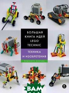 Купить Большая книга идей LEGO Technic. Техника и изобретения, ЭКСМО, Йошихито Исогава, 978-5-699-99863-0