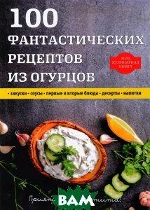 100 фантастических рецептов из огурцов