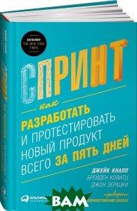 Купить Спринт. Как разработать и протестировать новый продукт всего за пять дней, Альпина Паблишер, Джейк Кнапп, Брейден Ковитц, Джон Зерацки, 978-5-9614-6383-5