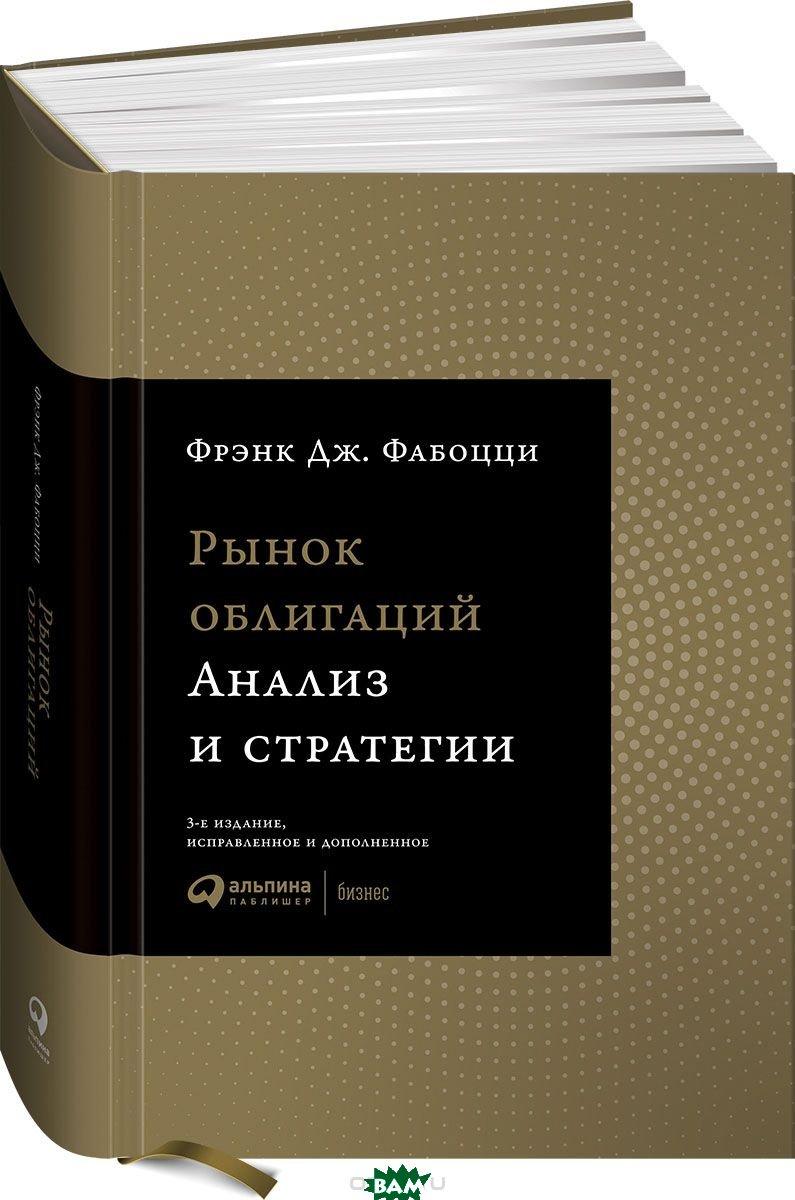 Купить Рынок облигаций. Анализ и стратегии, Альпина Паблишер, Фабоцци Ф.Дж., 978-5-9614-5442-0