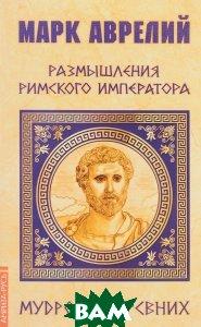 Купить Марк Аврелий. Размышления римского императора, Амрита-Русь, Марк Аврелий Антонин, 978-5-413-01682-4