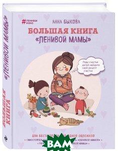 Купить Большая книга ленивой мамы, ЭКСМО, Анна Быкова, 978-5-699-99177-8