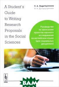 Купить A Student`s Guide to Writing Research Proposals in the Social Sciences. Руководство по написанию проектов научного исследования на английском языке (для социальных дисциплин), URSS, Дугарцыренова В.А., 978-5-9710-4966-1