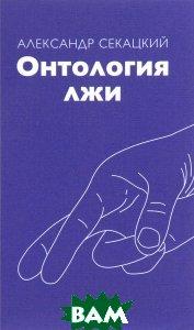 Онтология лжи, Трактат, Александр Секацкий, 978-5-9909419-8-4  - купить со скидкой