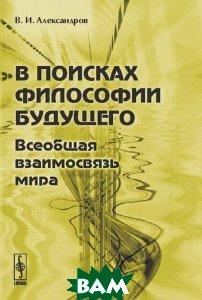 Купить В поисках философии будущего. Всеобщая взаимосвязь мира, Либроком, В. И. Александров, 978-5-397-00432-9