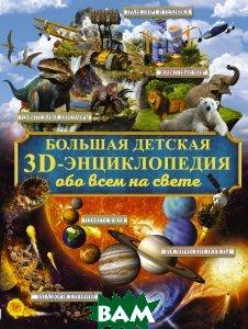 Купить Большая детская 3D-энциклопедия обо всём на свете, АСТ, 978-5-17-983231-7