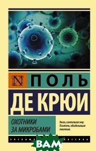 Купить Охотники за микробами, АСТ, Поль де Крюи, 978-5-17-105544-8