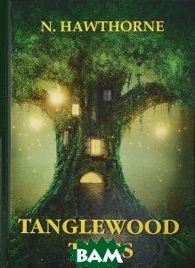 Купить Tanglewood Tales / Сказания Лесной Чащи, T8RUGRAM, Hawthorne Nathaniel, 978-5-521-05780-1