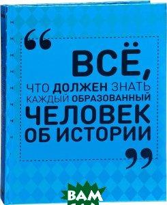 Купить Все, что должен знать каждый образованный человек об истории, АСТ, А. А. Спектор, 978-5-17-102294-5