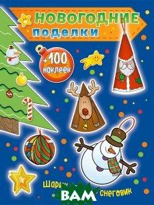 Купить Новогодние поделки. Шарик, лосик, снеговик (+100 наклеек), Юлия Волченко, 978-5-699-99348-2