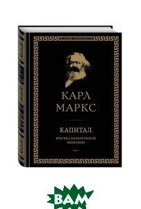 Купить Капитал. Критика политической экономии. Том I, ЭКСМО, Маркс Карл, 978-5-699-95085-0